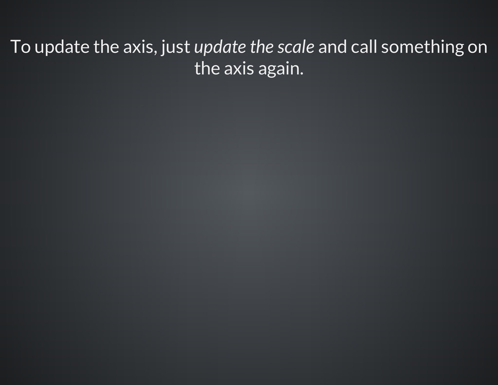 To update the axis, just update the scale and c...