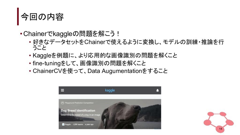 今回の内容 18 •Chainerでkaggleの問題を解こう! • 好きなデータセットをCh...