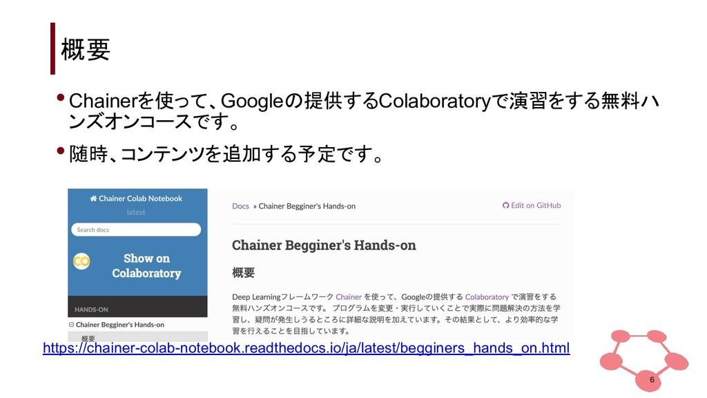 概要 6 •Chainerを使って、Googleの提供するColaboratoryで演習をする...