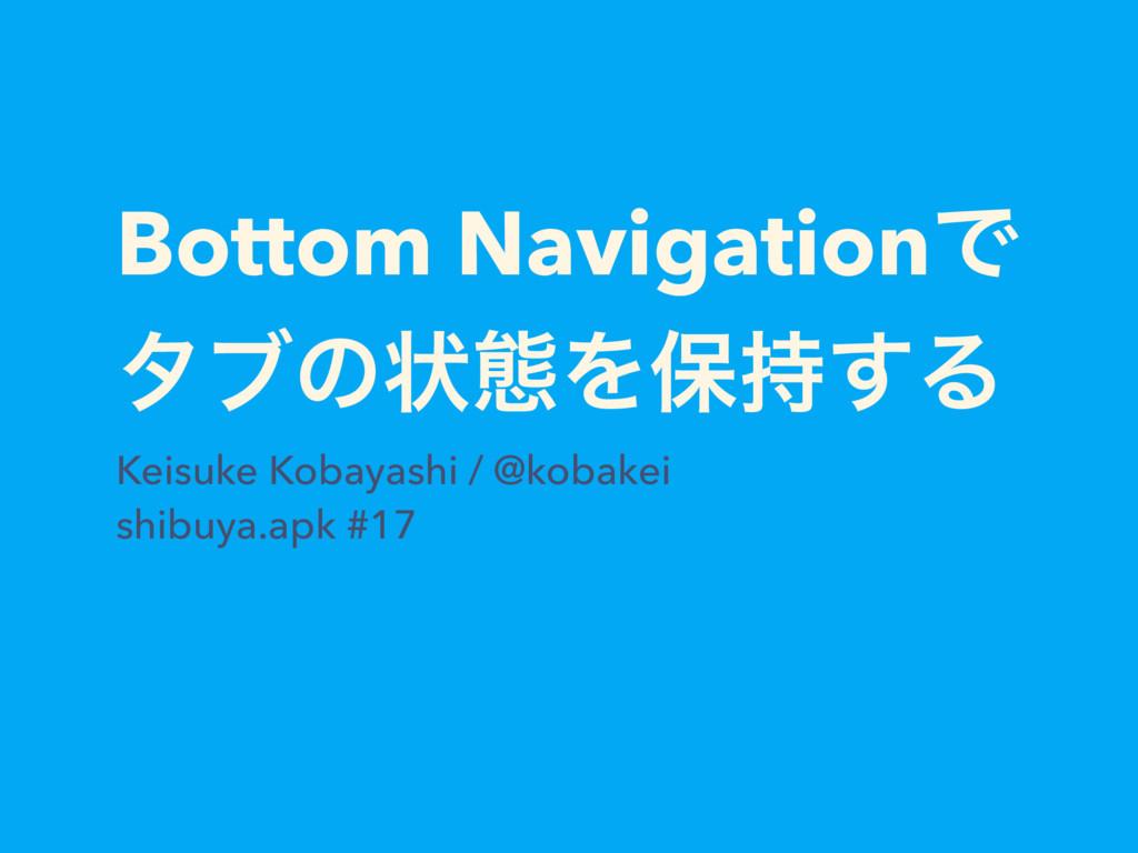 Bottom NavigationͰ λϒͷঢ়ଶΛอ͢Δ Keisuke Kobayashi...