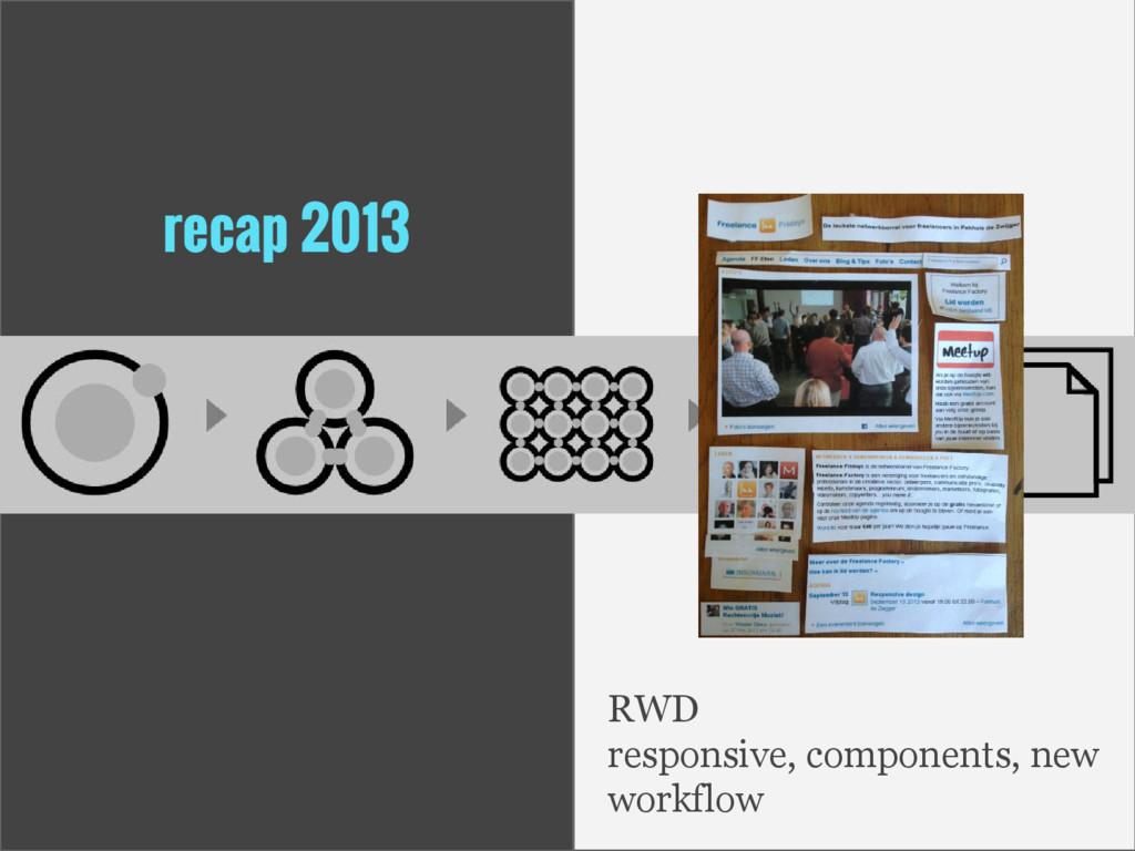 recap 2013 RWD responsive, components, new work...