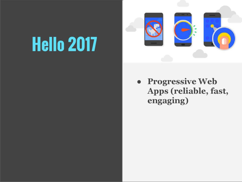 Hello 2017 ● Progressive Web Apps (reliable, fa...