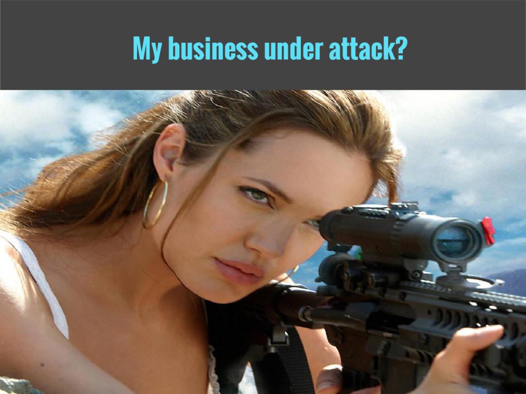 My business under attack?