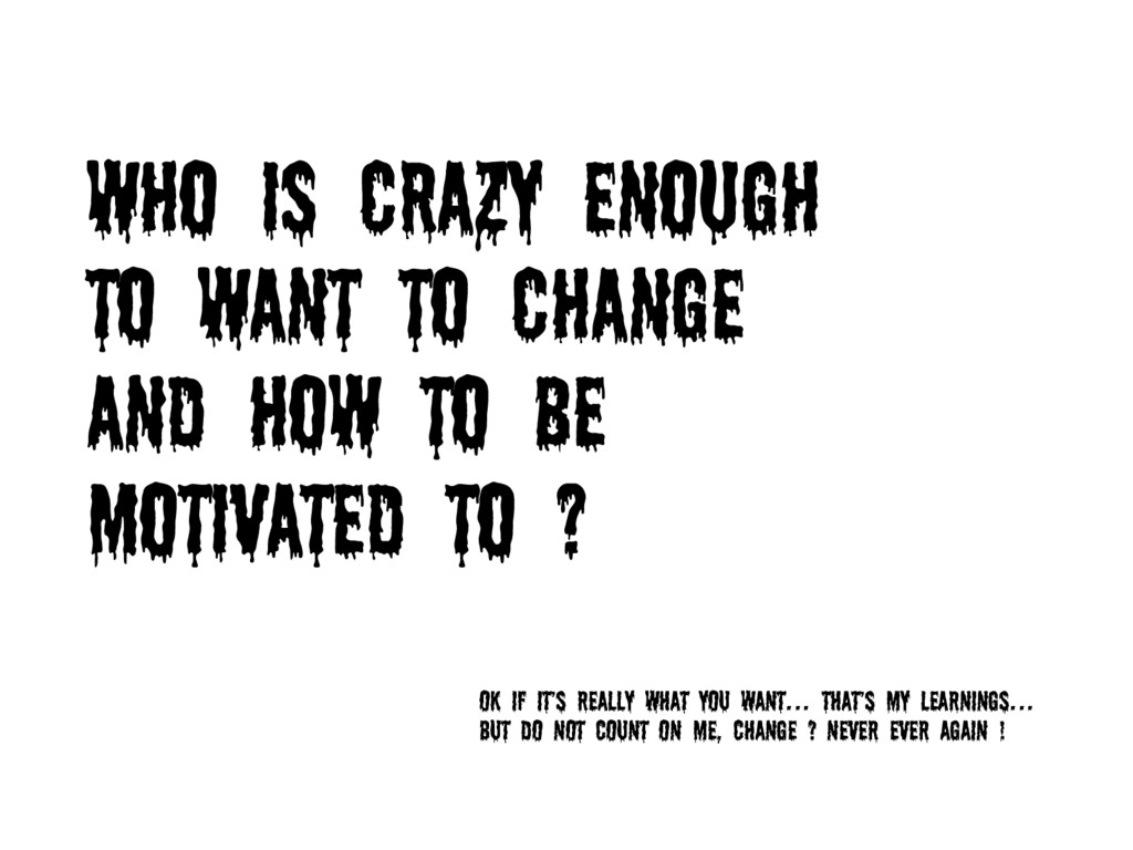 WHO IS CRAZY ENOUGH TO WANT TO CHANGE AND HOW T...