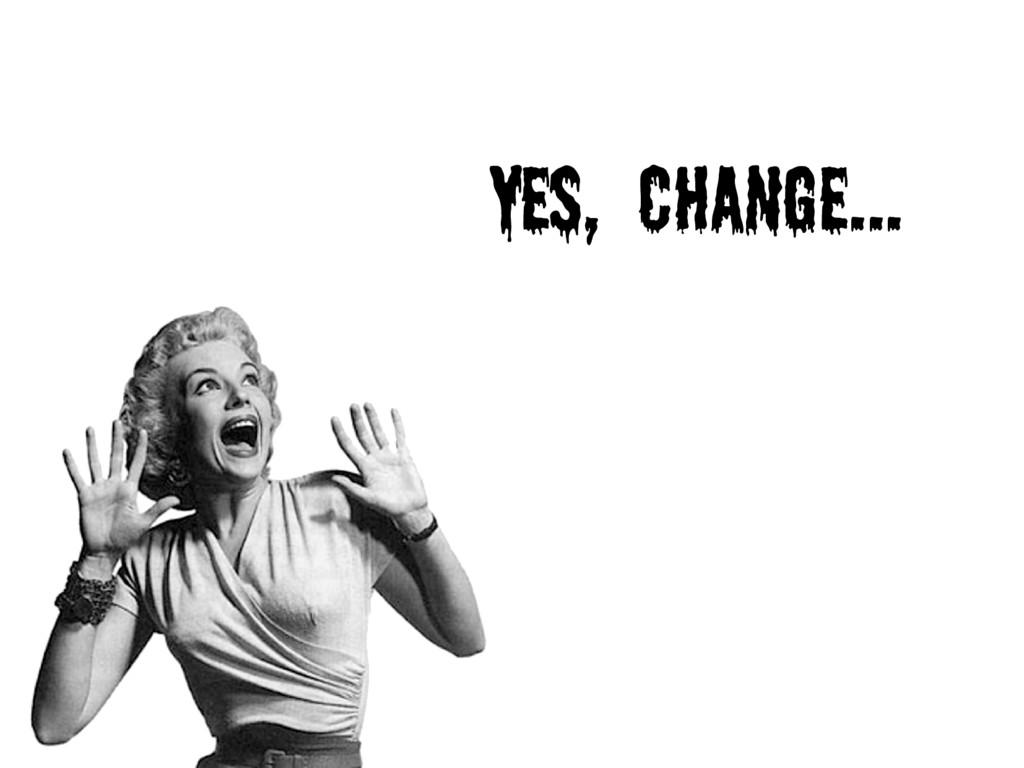 Yes, change...