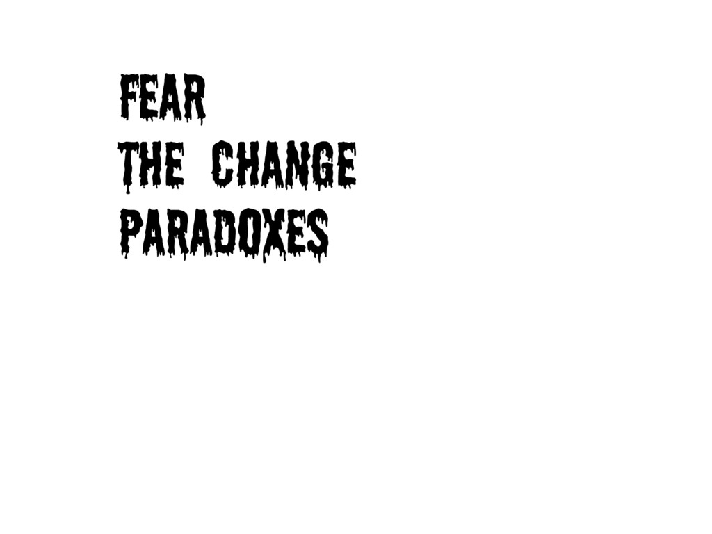 Fear the Change paradoxes