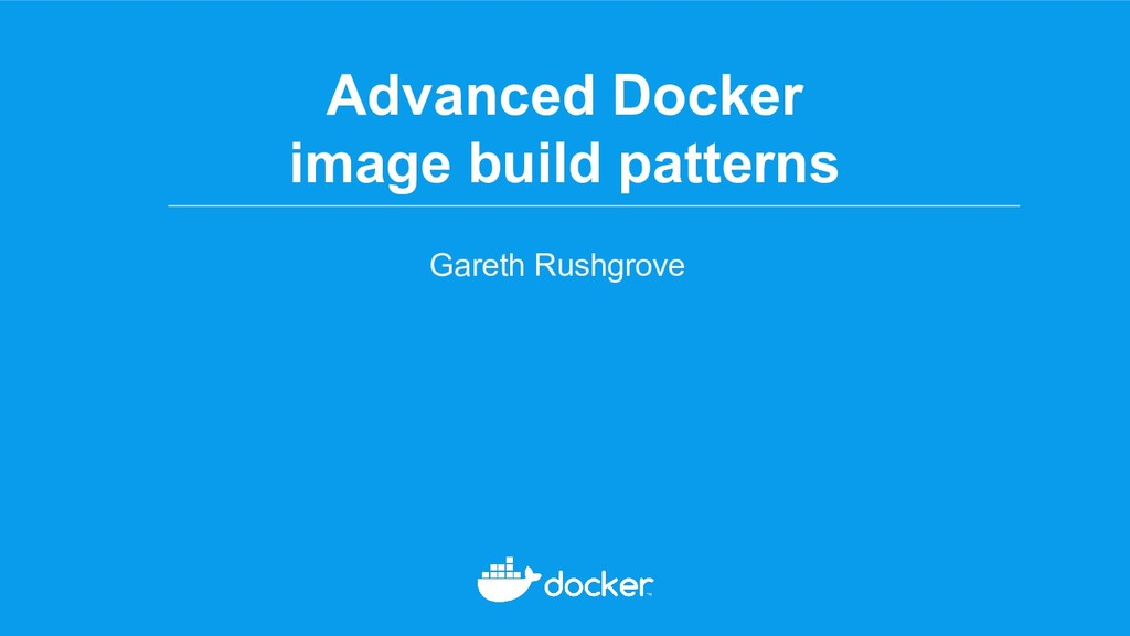 Advanced Docker image build patterns Gareth Rus...