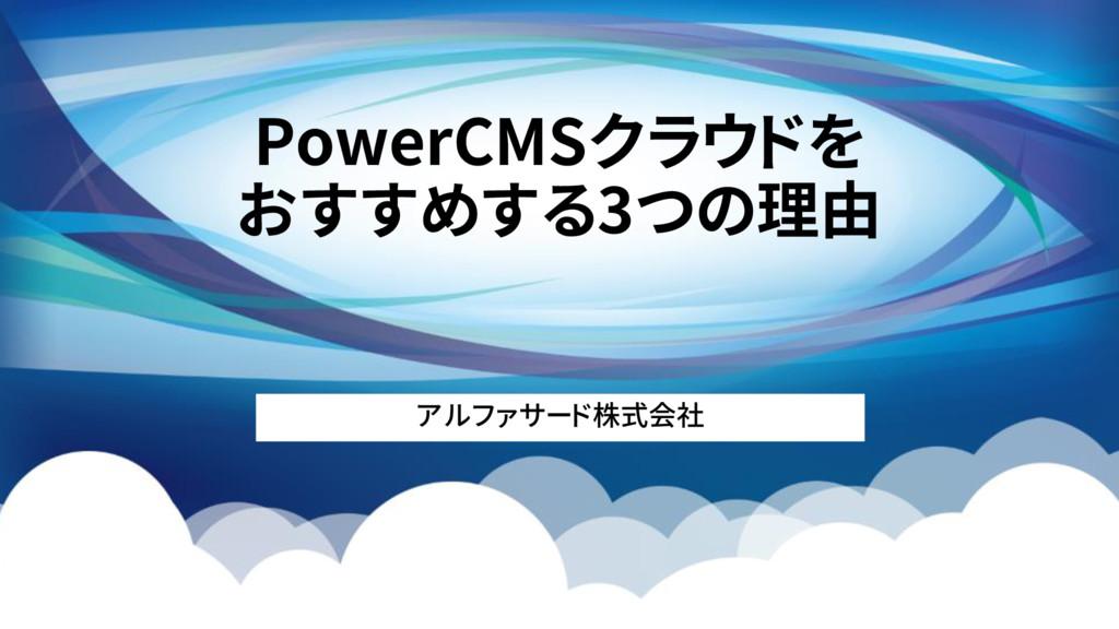 PowerCMSクラウドを おすすめする3つの理由 アルファサード株式会社