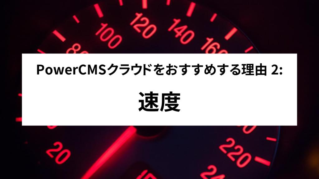 PowerCMSクラウドをおすすめする理由 2: 速度