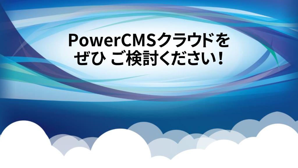 PowerCMSクラウドを ぜひ ご検討ください!