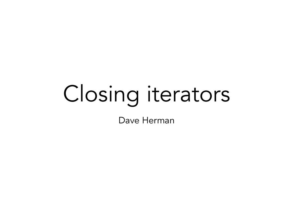 Closing iterators Dave Herman