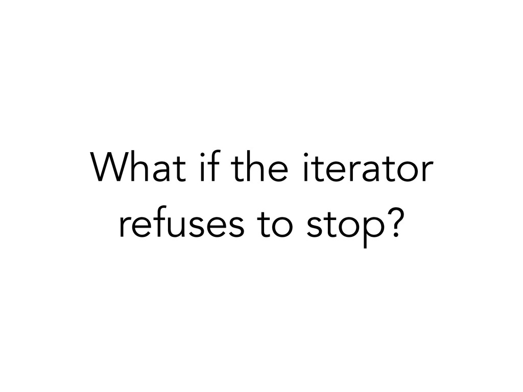 What if the iterator refuses to stop?