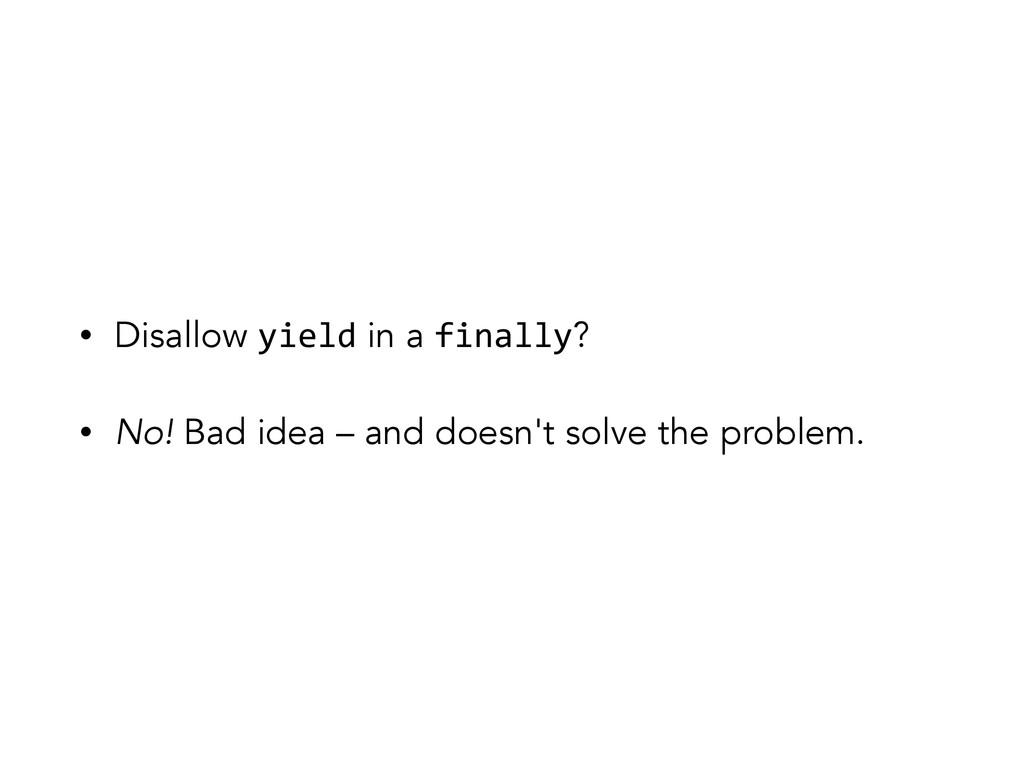 • Disallow yield in a finally? • No! Bad idea –...