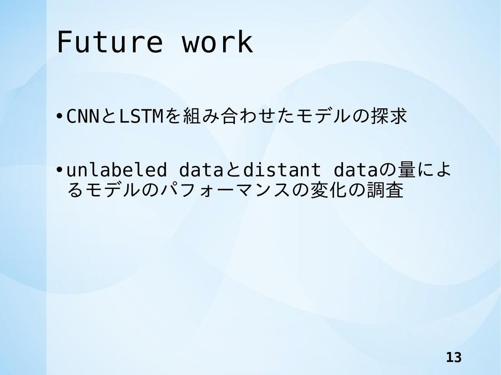 Future work •CNNとLSTMを組み合わせたモデルの探求 •unlabeled d...