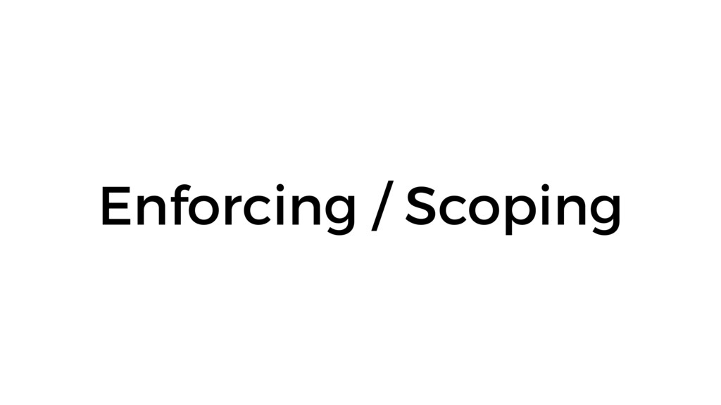 Enforcing / Scoping