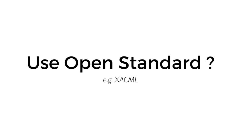 e.g. XACML Use Open Standard ?