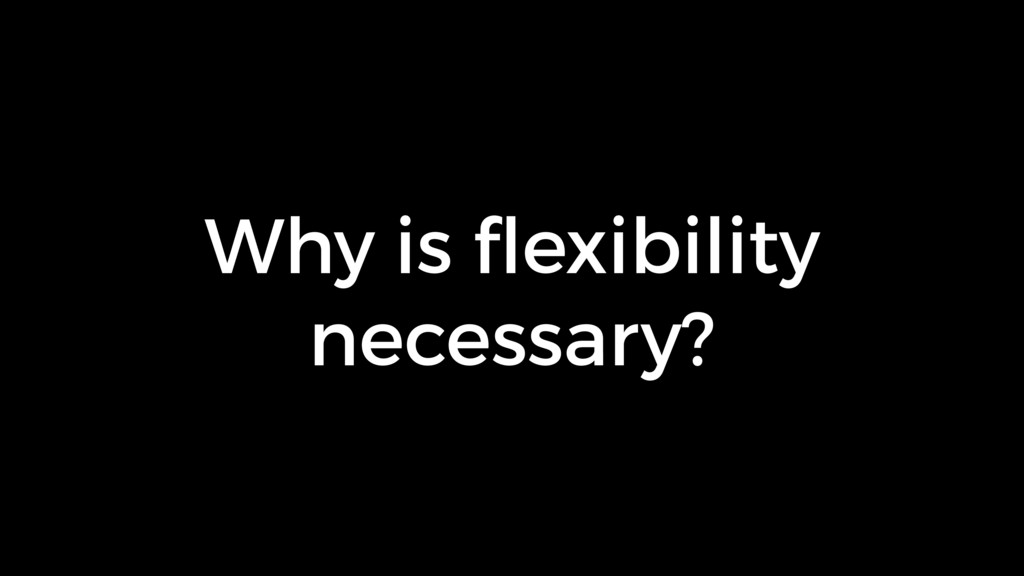 Why is flexibility necessary?