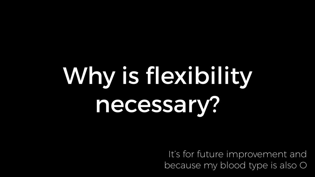 Why is flexibility necessary? It's for future im...