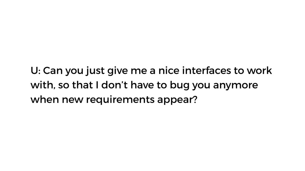 U: Can you just give me a nice interfaces to wo...