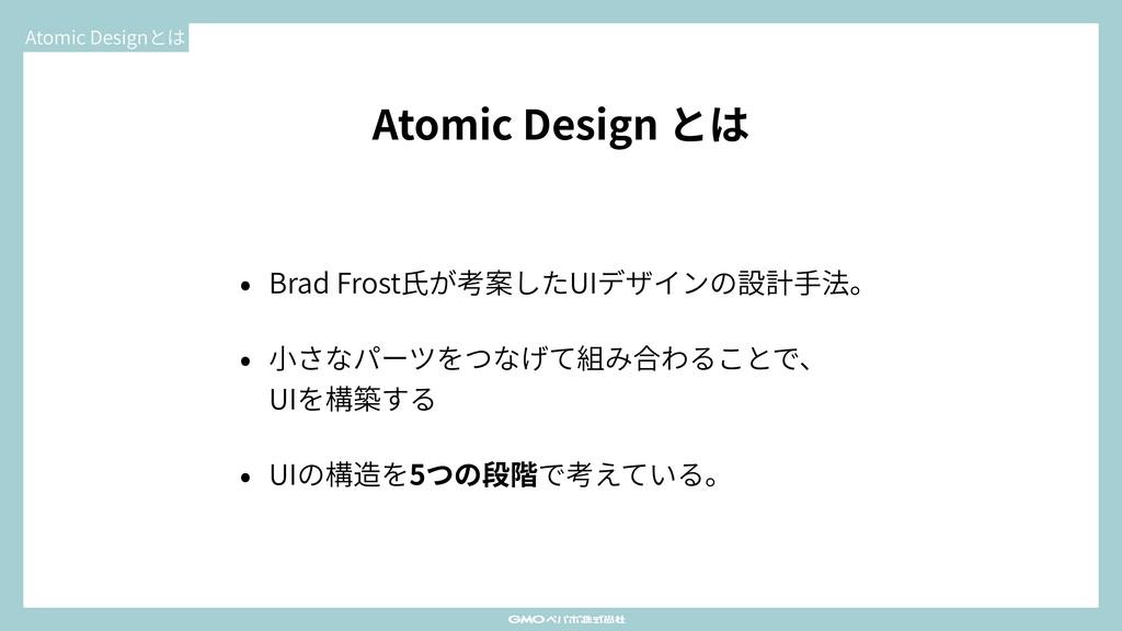 Atomic Design とは • Brad Frost⽒が考案したUIデザインの設計⼿法。...