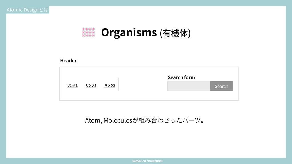Atomic Designとは Organisms (有機体) Atom, Molecules...