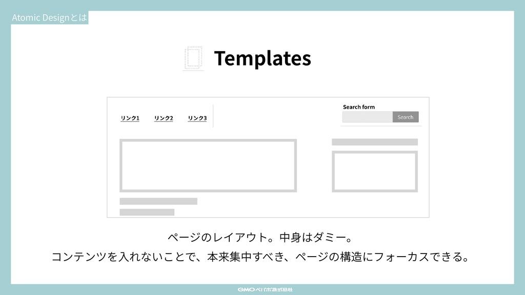 Atomic Designとは Templates ページのレイアウト。中⾝はダミー。 コンテ...