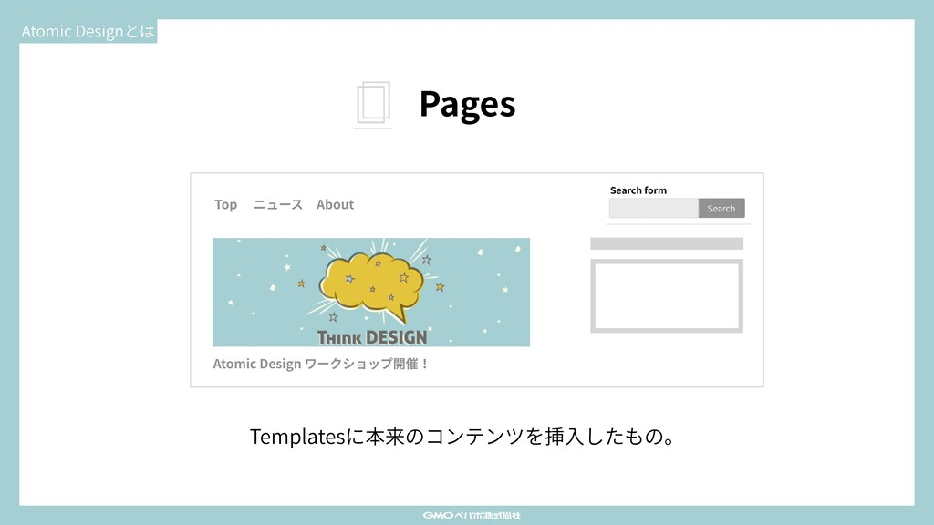 Atomic Designとは Pages Templatesに本来のコンテンツを挿⼊したもの...