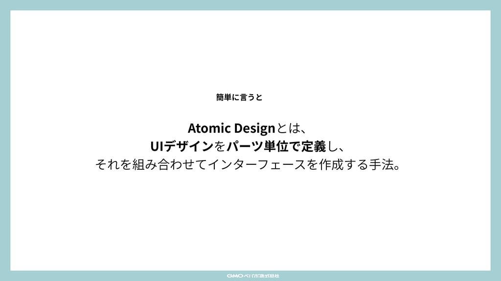 Atomic Designとは、 UIデザインをパーツ単位で定義し、 それを組み合わせてイ...