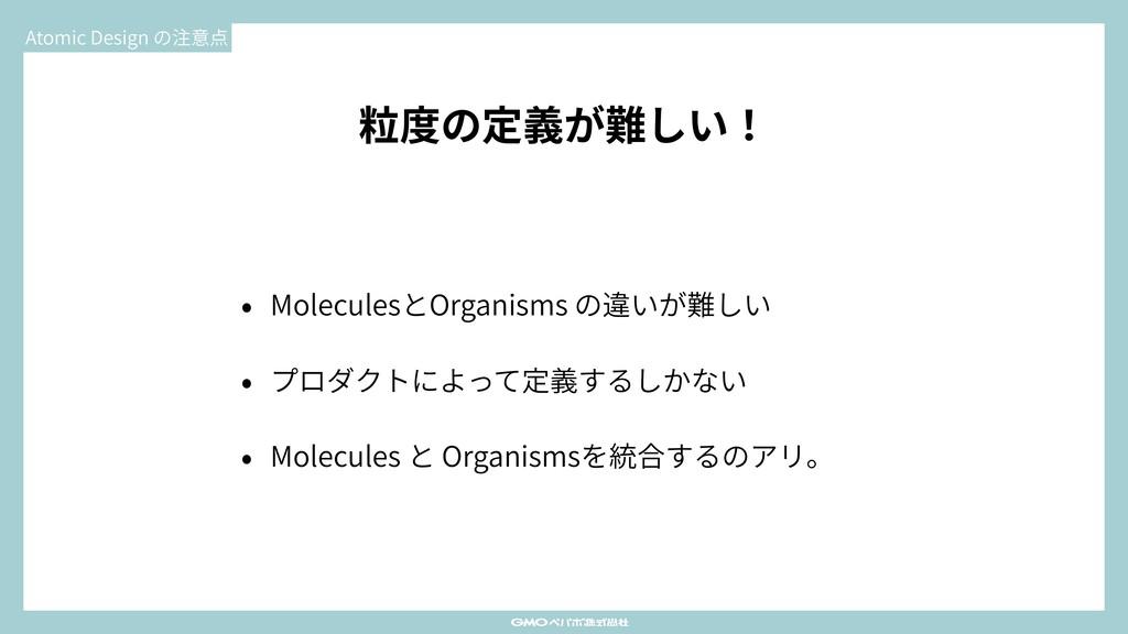 粒度の定義が難しい! • MoleculesとOrganisms の違いが難しい • プロダク...