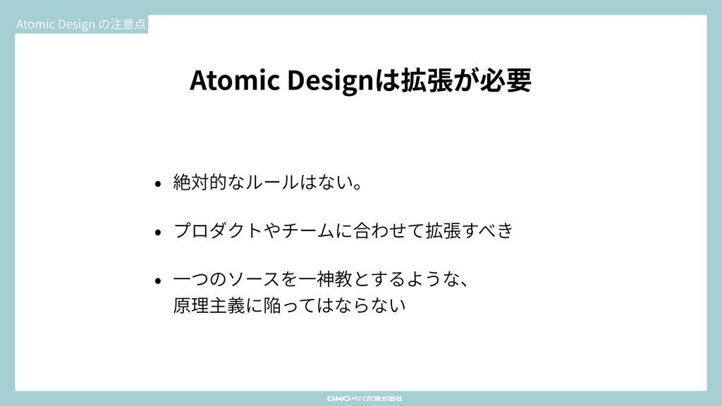 Atomic Designは拡張が必要 • 絶対的なルールはない。 • プロダクトやチームに合...
