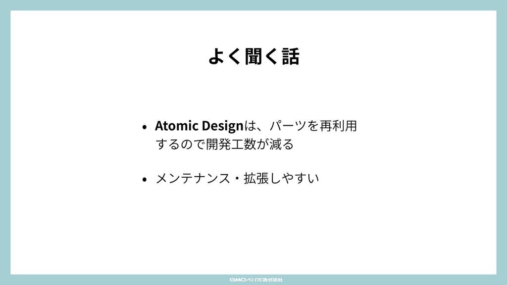 よく聞く話 • Atomic Designは、パーツを再利⽤ するので開発⼯数が減る • メン...