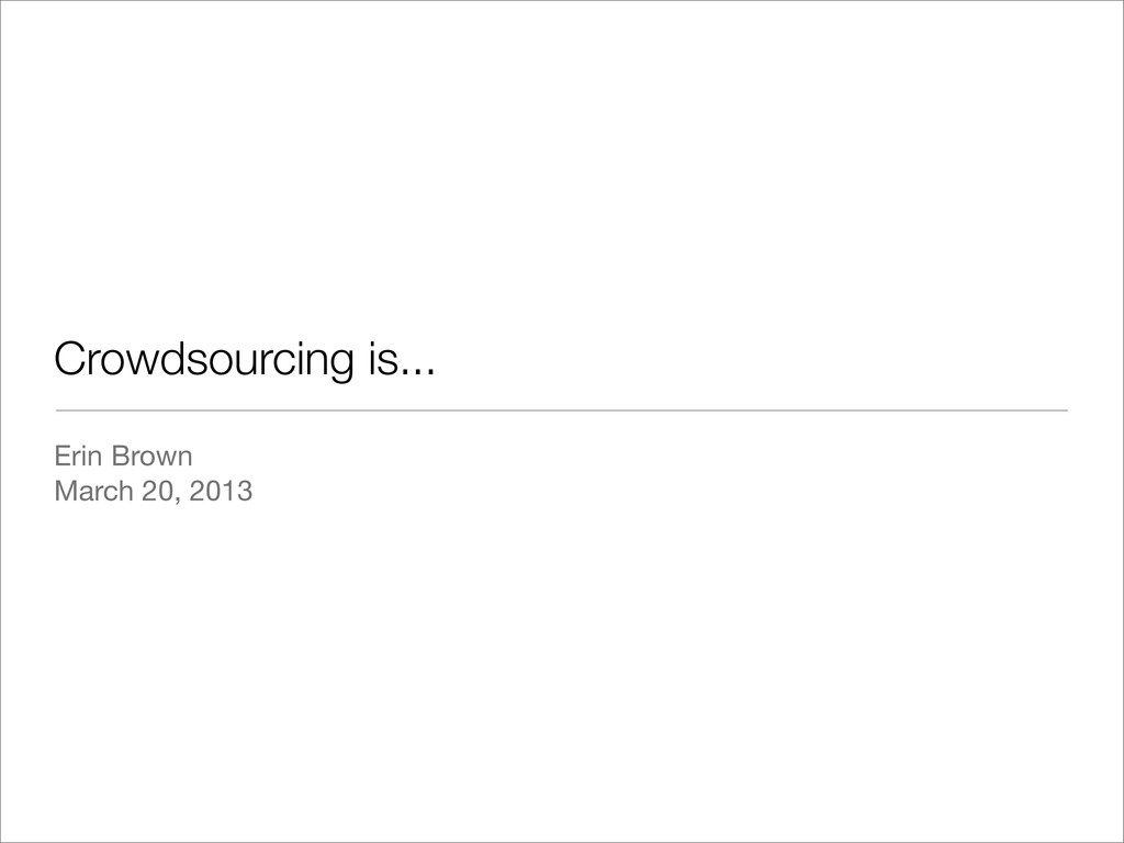 Crowdsourcing is... Erin Brown March 20, 2013