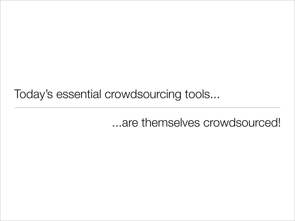 Today's essential crowdsourcing tools... ...are...