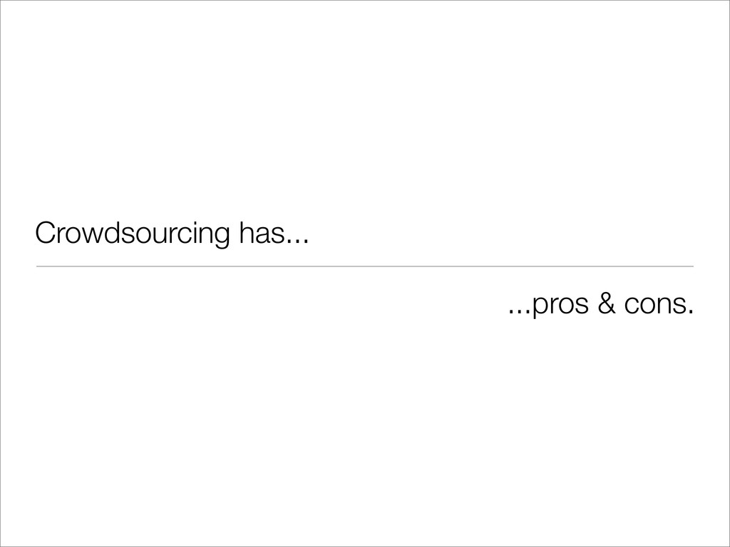 Crowdsourcing has... ...pros & cons.