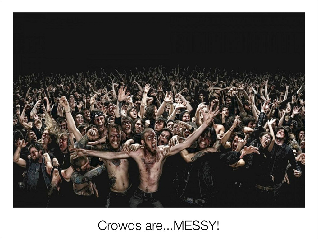 Crowds are...MESSY!