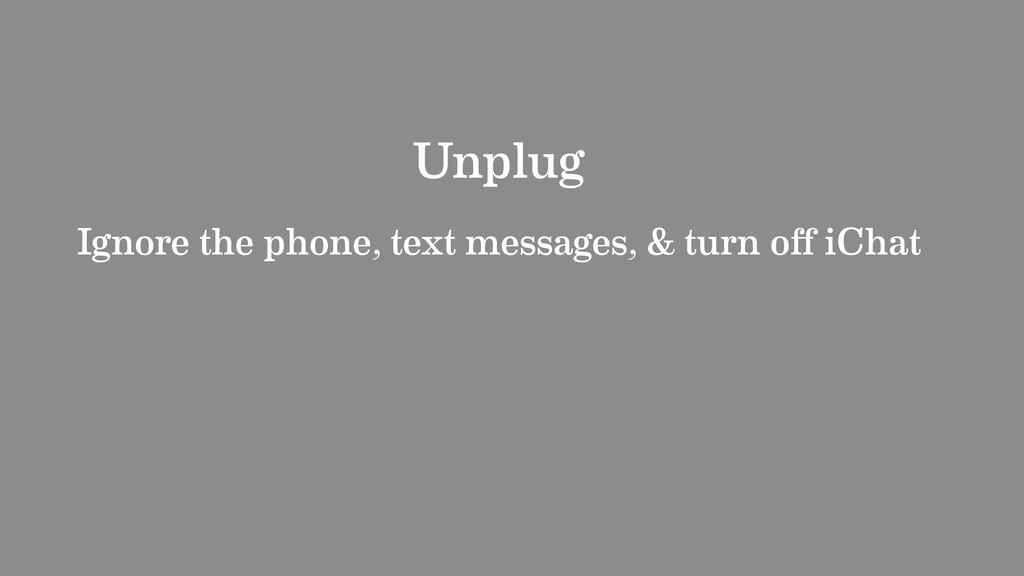 Unplug Ignore the phone, text messages, & turn ...
