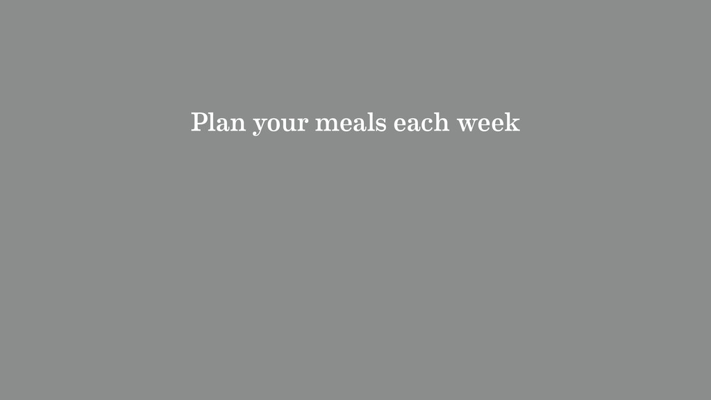 Plan your meals each week