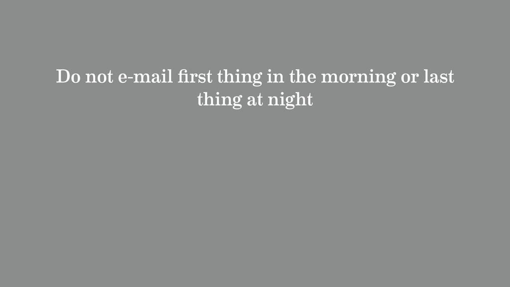 Do not e-mail first thing in the morning or last...