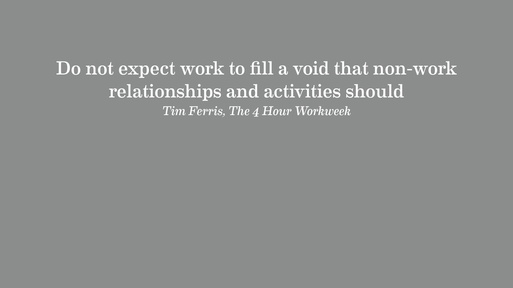 Do not expect work to fill a void that non-work ...