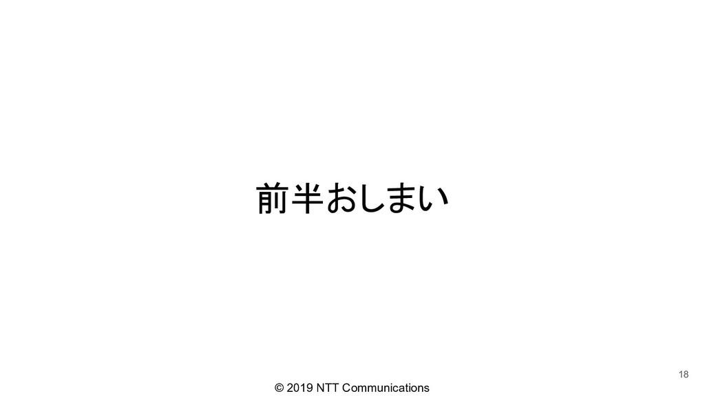 © 2019 NTT Communications 前半おしまい 18
