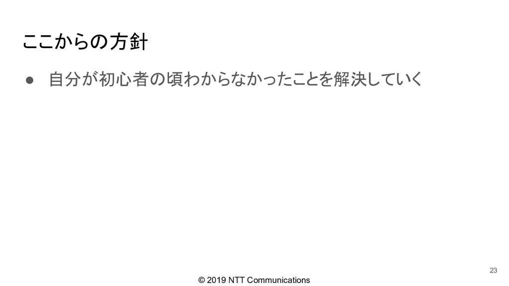 © 2019 NTT Communications ● 自分が初心者の頃わからなかったことを解...
