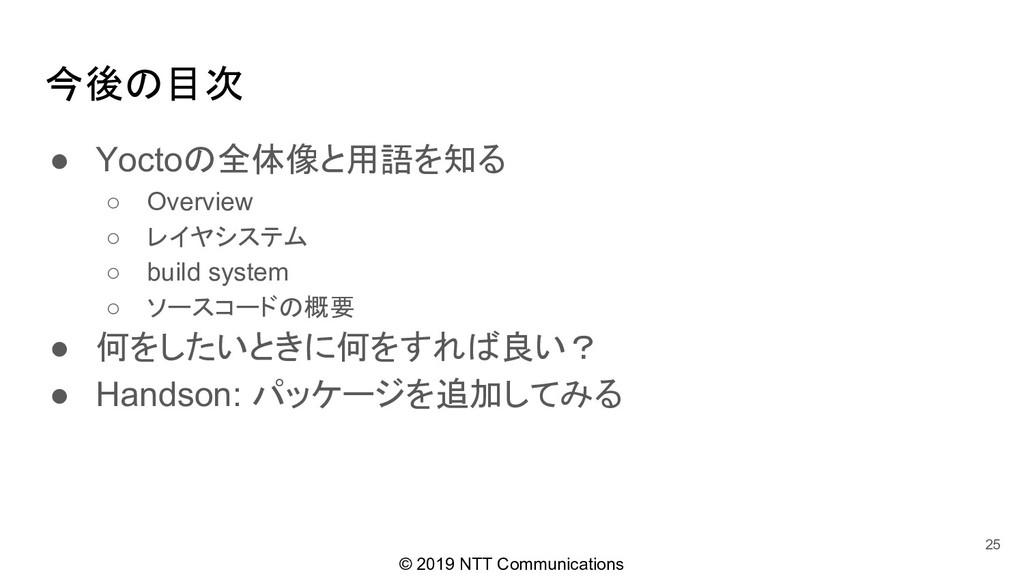 © 2019 NTT Communications 今後の目次 ● Yoctoの全体像と用語を...