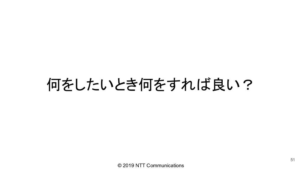 © 2019 NTT Communications 何をしたいとき何をすれば良い? 51
