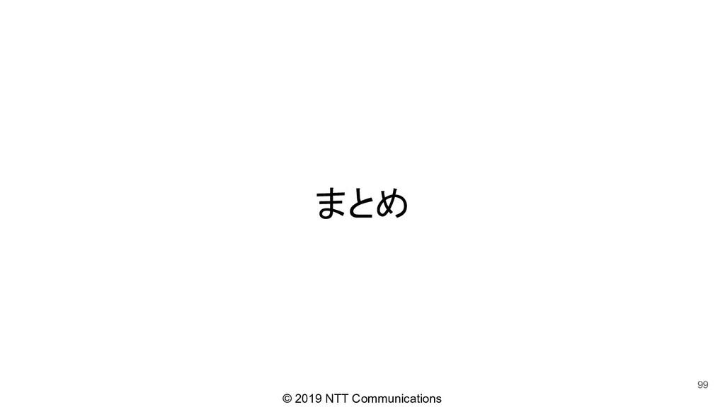 © 2019 NTT Communications まとめ 99