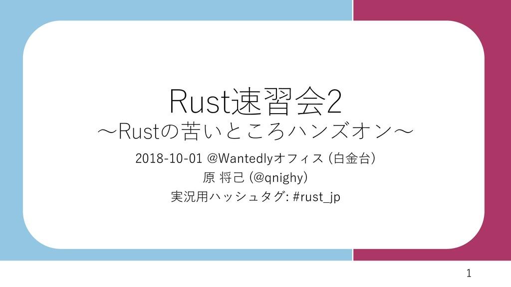 1 1 Rust速習会2 ~Rustの苦いところハンズオン~ 2018-10-01 @Want...