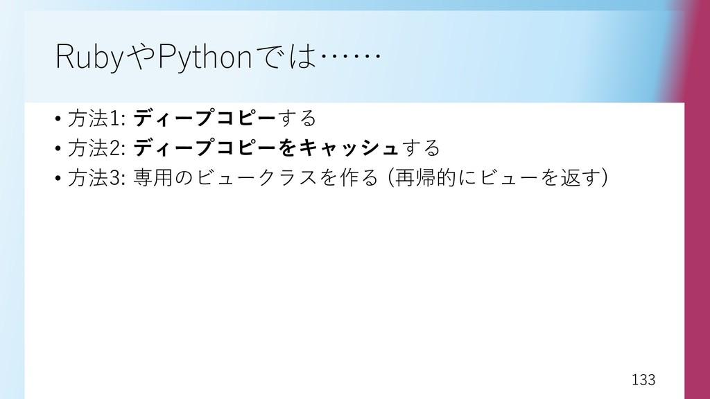 133 133 RubyやPythonでは…… • 方法1: ディープコピーする • 方法2:...