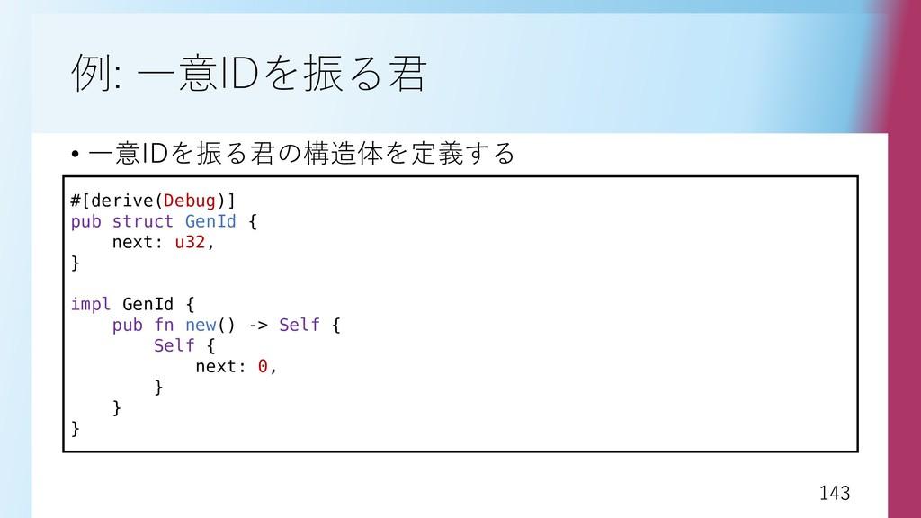 143 143 例: 一意IDを振る君 • 一意IDを振る君の構造体を定義する #[deriv...