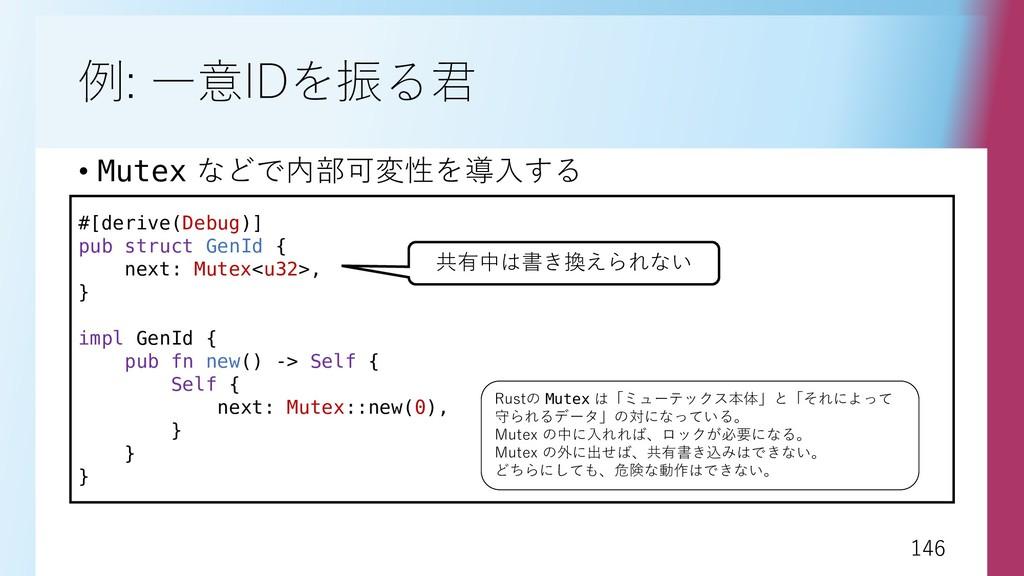 146 146 例: 一意IDを振る君 • Mutex などで内部可変性を導入する #[der...
