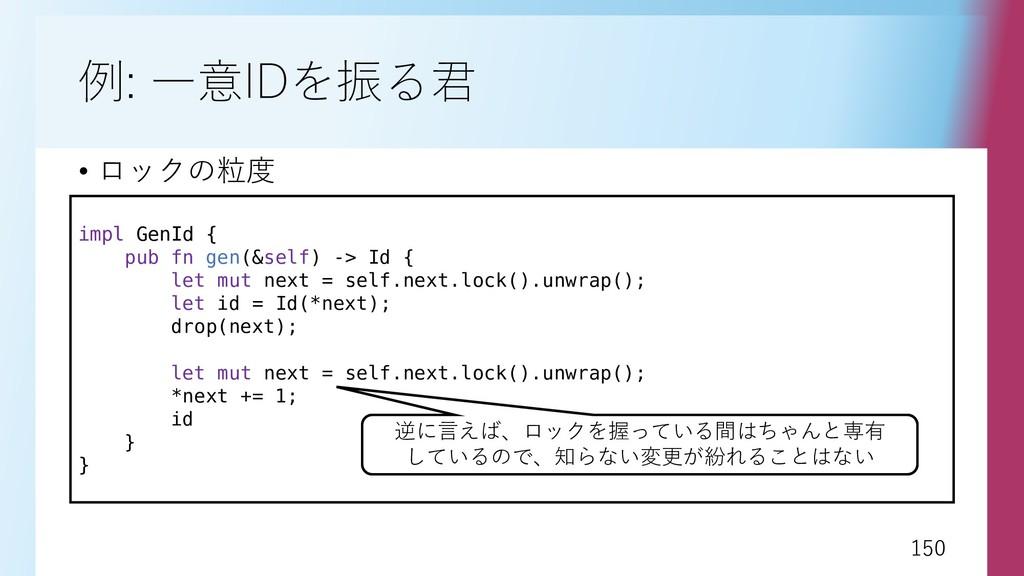 150 150 例: 一意IDを振る君 • ロックの粒度 impl GenId { pub f...