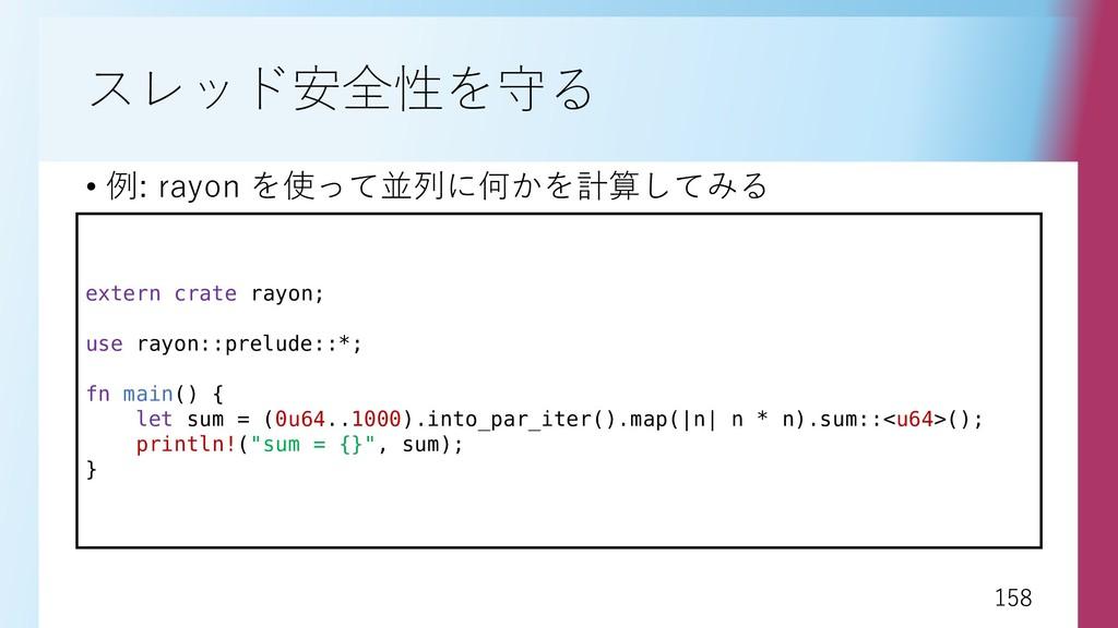 158 158 スレッド安全性を守る • 例: rayon を使って並列に何かを計算してみる ...